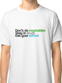Don't do vegetables, stay in drugs, eat your school Classic T-Shirt