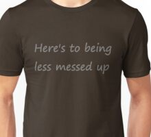 """Chase Cousins """"Here's to being less messed up"""" Unisex T-Shirt"""