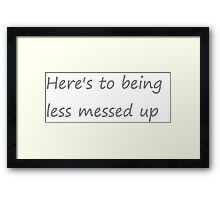 """Chase Cousins """"Here's to being less messed up"""" Framed Print"""