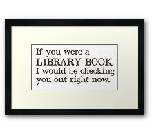 If you were a library book I would be checking you out right now Framed Print