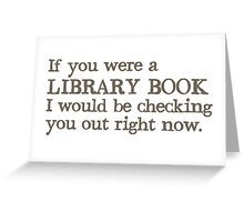 If you were a library book I would be checking you out right now Greeting Card