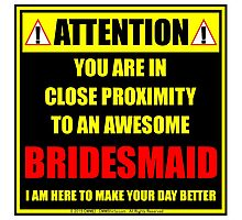 Attention: You Are In Close Proximity To An Awesome Bridesmaid Photographic Print