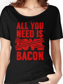 All You Need is Bacon Women's Relaxed Fit T-Shirt