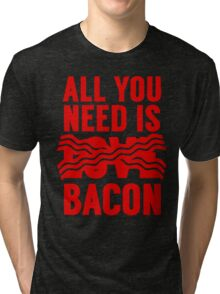 All You Need is Bacon Tri-blend T-Shirt
