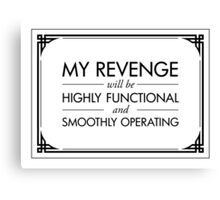 My Revenge will be Highly Functional and Smoothly Operating Canvas Print