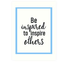 Be inspired to inspire others Art Print