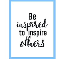 Be inspired to inspire others Photographic Print