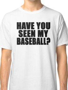 Have You Seen My Baseball? Classic T-Shirt