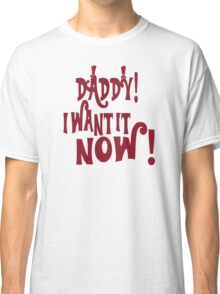 I Want It Now Classic T-Shirt