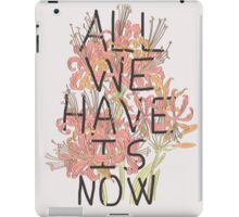 ALL WE HAVE IS NOW iPad Case/Skin