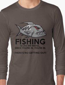 Fishing is like the mafia. Once you're in, you're in. There's no getting out! Long Sleeve T-Shirt