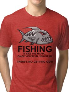 Fishing is like the mafia. Once you're in, you're in. There's no getting out! Tri-blend T-Shirt
