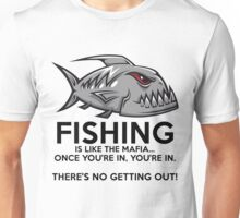 Fishing is like the mafia. Once you're in, you're in. There's no getting out! Unisex T-Shirt
