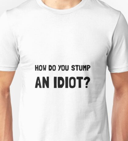Stump Idiot Unisex T-Shirt