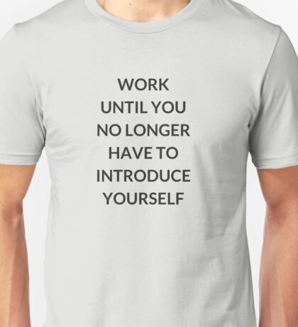 Work until you no longer have to introduce yourself Unisex T-Shirt