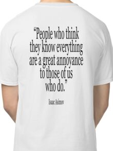 ASIMOV, Science Fiction, Writer, People who think they know everything are a great annoyance to those of us who do. BLACK Classic T-Shirt
