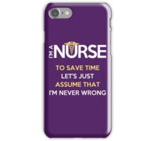 I'm A Nurse. To Save Time Let's Just Assume That I'm Never Wrong iPhone Case/Skin