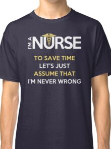 I'm A Nurse. To Save Time Let's Just Assume That I'm Never Wrong Classic T-Shirt
