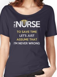 I'm A Nurse. To Save Time Let's Just Assume That I'm Never Wrong Women's Relaxed Fit T-Shirt