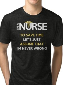 I'm A Nurse. To Save Time Let's Just Assume That I'm Never Wrong Tri-blend T-Shirt