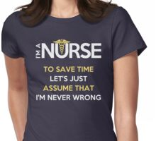 I'm A Nurse. To Save Time Let's Just Assume That I'm Never Wrong Womens Fitted T-Shirt