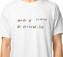 Friends How YOU Doing? Classic T-Shirt