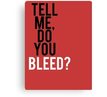 Tell me, Do you Bleed? Canvas Print