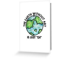 The earth without art is just EH Greeting Card