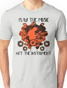Music - Play the music, not the instrument Unisex T-Shirt