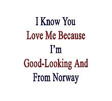 I Know You Love Me Because I'm Good Looking And From Norway  Photographic Print