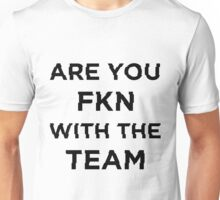 are u fkn with the team? Unisex T-Shirt
