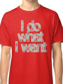 I do what I want Classic T-Shirt