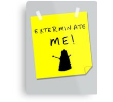 EXTERMINATE ME Metal Print