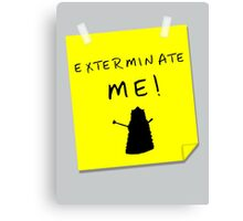 EXTERMINATE ME Canvas Print