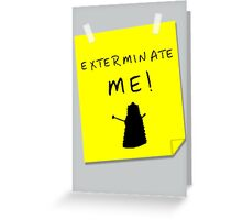 EXTERMINATE ME Greeting Card
