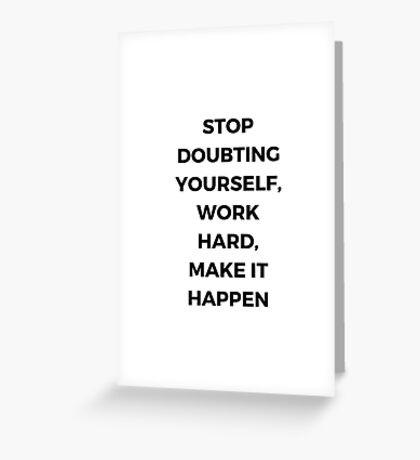 STOP DOUBTING YOURSELF, WORK HARD , MAKE IT HAPPEN Greeting Card