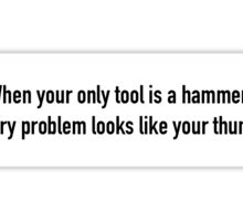 When your only tool is a hammer, every problem looks like your thumb Sticker