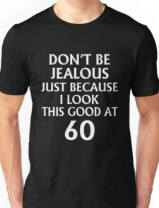 DON'T JEALOUS JUST BECAUSE I LOOK THIS GOOD AT 60 Unisex T-Shirt