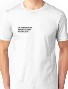 """Jack Hemmings wouldn't treat me like this"" Unisex T-Shirt"