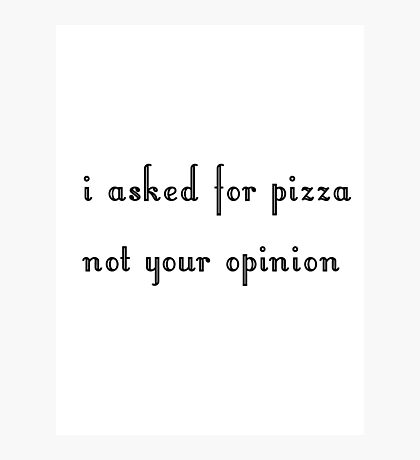 I asked for pizza, not your opinion Photographic Print