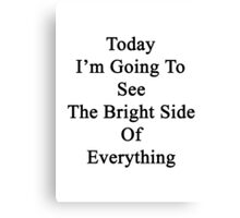 Today I'm Going To See The Bright Side Of Everything  Canvas Print