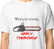 When in doubt... APPLY CHAINSAW! Classic T-Shirt