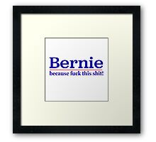 BERNIE! - Because F@*k this $#!t! Framed Print