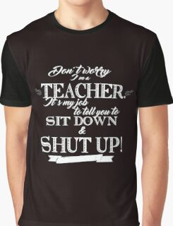 Don't Worry, I'm a Teacher it's My Job to Tell You to Sit Down and Shut Up! Graphic T-Shirt