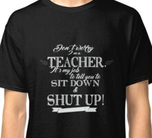 Don't Worry, I'm a Teacher it's My Job to Tell You to Sit Down and Shut Up! Classic T-Shirt