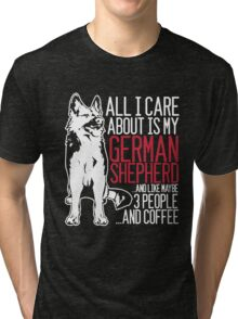 All I Care About Is My German Shepherd And Coffee Tri-blend T-Shirt