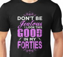 Don't Be Jealous I Look This Good In My Forties Unisex T-Shirt
