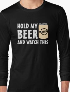 Hold my Beer and watch this Long Sleeve T-Shirt