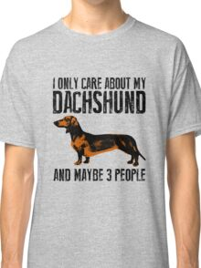 I only care about my Dachshund and maybe 3 people Classic T-Shirt