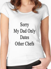 Sorry My Dad Only Dates Other Chefs Women's Fitted Scoop T-Shirt